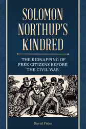 Solomon Northup's Kindred: The Kidnapping of Free Citizens before the Civil War by David Fiske