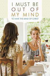 I Must Be Out of My Mind to Have the Mind of Christ by June Martin