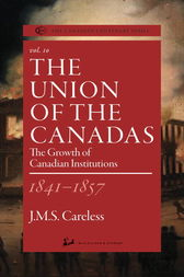 The Union of the Canadas 1841-1857 by J.M.S. Careless