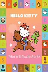 Hello Kitty: What Will You Be A to Z? by By Sanrio