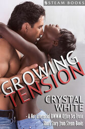 Growing Tension - A Hot Interracial BWWM Office Sex Erotic Short Story from Steam Books by Crystal White