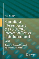 Humanitarian Intervention and the AU-ECOWAS Intervention Treaties Under International Law by John-Mark Iyi