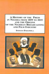 A History of the Press in Nigeria from 1859-2015 and the Origins of the Nigerian Broadcasting and Film Industry by Ifedayo Daramola