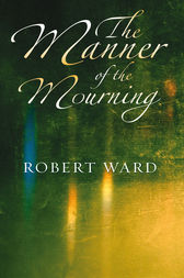 The Manner of the Mourning by Robert Ward