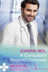 A Consultant Beyond Compare (Mills & Boon Medical) by Joanna Neil