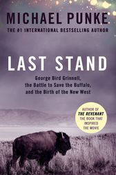Last Stand: George Bird Grinnell, the Battle to Save the Buffalo, and the Birth of the New West by Michael Punke
