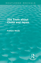 The Truth about China and Japan (Routledge Revivals) by Putnam Weale