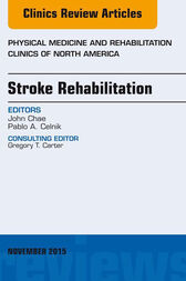 Stroke Rehabilitation, An Issue of Physical Medicine and Rehabilitation Clinics of North America 26-4, E-Book by John Chae