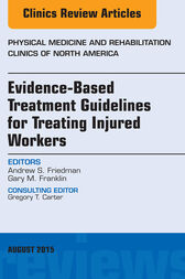 Evidence-Based Treatment Guidelines for Treating Injured Workers, An Issue of Physical Medicine and Rehabilitation Clinics of North America by Andrew S. Friedman