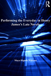 Performing the Everyday in Henry James's Late Novels by Maya Higashi Wakana