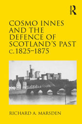 Cosmo Innes and the Defence of Scotland's Past c. 1825-1875 by Richard A. Marsden