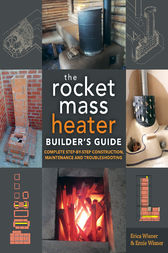 The Rocket Mass Heater Builder's Guide by Erica Wisner