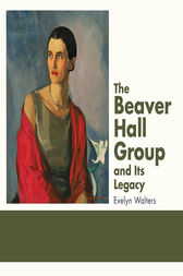 The Beaver Hall Group and Its Legacy by Evelyn Walters