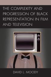 The Complexity and Progression of Black Representation in Film and Television by David L. Moody