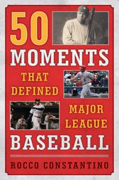 50 Moments That Defined Major League Baseball by Rocco Constantino