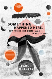 Something Happened Here, But We're Not Quite Sure What It Was by Paul McAuley