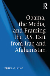 Obama, the Media, and Framing the U.S. Exit from Iraq and Afghanistan by Erika G. King