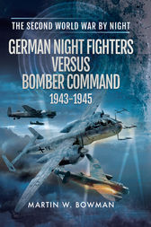 German Night Fighters Versus Bomber Command 1943-1945 by Martin W Bowman