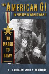The American GI in Europe in World War II: The March to D-Day by J. E. Kaufmann
