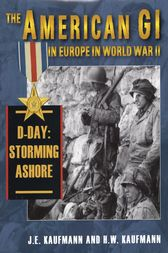 The American GI in Europe in World War II: D-Day: Storming Ashore by J. E. Kaufmann