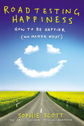 Roadtesting Happiness: How to be happier (no matter what) by Sophie Scott