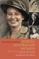 The Complete Book of Heroic Australian Women: Twenty-one Pioneering Women Whose Stories Changed History by Susanna De Vries