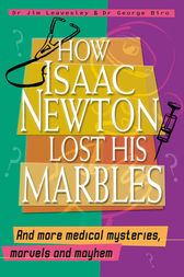 How Isaac Newton Lost His Marbles And more medical mysteries, marvels by Jim Dr. Leavesley