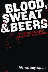 Blood, Sweat and Beers: Oz Rock from the Aztecs to Rose Tattoo by Murray Engleheart