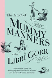 The A To Z Of Mummy Manners: An Etiquette Guide For Managing Other Children's Mothers And Assorted Mummy Dilemmas by Libbi Gorr