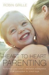 Heart to Heart Parenting: Nurturing Your Child's Emotional Intelligence From Conception to School Age by Robin Grille
