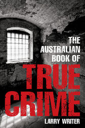 The Australian Book of True Crime by Larry Writer