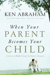 When Your Parent Becomes Your Child by Ken Abraham