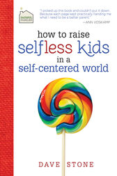 How to Raise Selfless Kids in a Self-Centered World by Dave Stone
