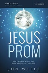 Jesus Prom Study Guide: Life Gets Fun When You Love People Like God Does