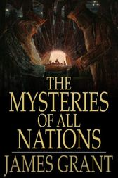 The Mysteries of All Nations: Rise and Progress of Superstition, Laws Against and Trials of Witches, Ancient and Modern Delusions Together With Strange Customs, Fables, and Tales