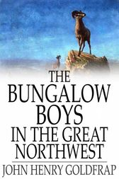 The Bungalow Boys in the Great Northwest by John Henry Goldfrap