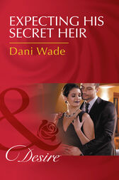 Expecting His Secret Heir (Mills & Boon Desire) (Mill Town Millionaires, Book 4) by Dani Wade