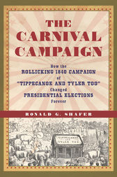 """Carnival Campaign: How the Rollicking 1840 Campaign of """"Tippecanoe and Tyler Too"""" Changed Presidential Elections Forever"""