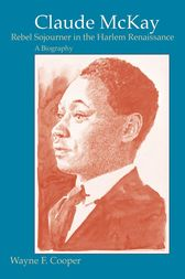 Claude McKay, Rebel Sojourner in the Harlem Renaissance by Wayne F. Cooper