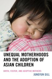 Unequal Motherhoods and the Adoption of Asian Children by Jungyun Gill