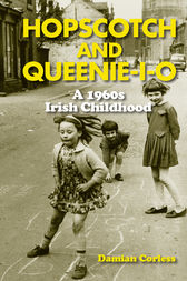 Hopscotch and Queenie-i-o: A 1960s Irish Childhood by Damian Corless