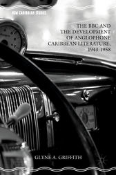 The BBC and the Development of Anglophone Caribbean Literature, 1943-1958 by Glyne A. Griffith