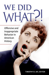 We Did What?! Offensive and Inappropriate Behavior in American History by Timothy Jay