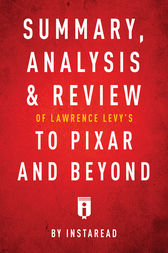 Summary, Analysis & Review of Lawrence Levy's To Pixar and Beyond by Instaread by . Instaread