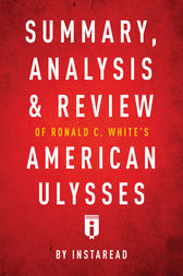 Summary, Analysis & Review of Ronald C. White's American Ulysses by Instaread by . Instaread