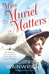 Miss Muriel Matters: The Australian actress who became one of London's most famous suffragists by Robert Wainwright