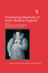 Performing Maternity in Early Modern England by Kathryn R. McPherson