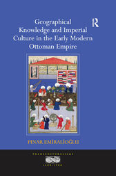 Geographical Knowledge and Imperial Culture in the Early Modern Ottoman Empire by Pinar Emiralioglu