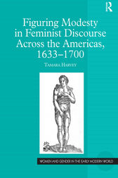 Figuring Modesty in Feminist Discourse Across the Americas, 1633-1700 by Tamara Harvey