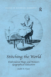 Stitching the World: Embroidered Maps and Women's Geographical Education by Judith A. Tyner
